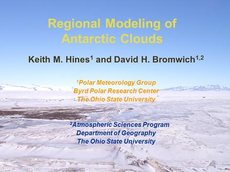 Regional Modeling of Antarctic Clouds Keith M. Hines 1 and David H. Bromwich 1,2 1 Polar Meteorology Group Byrd Polar Research Center The Ohio State University.