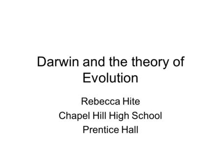 Darwin and the theory of Evolution Rebecca Hite Chapel Hill High School Prentice Hall.