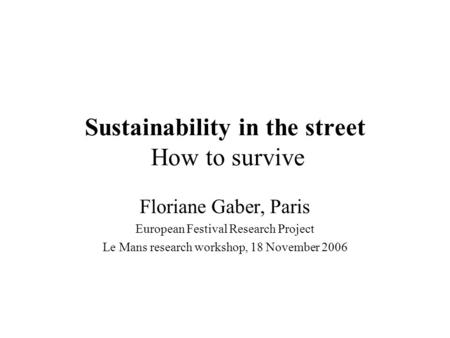 Sustainability in the street How to survive Floriane Gaber, Paris European Festival Research Project Le Mans research workshop, 18 November 2006.