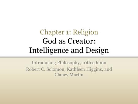 Chapter 1: Religion God as Creator: Intelligence and Design Introducing Philosophy, 10th edition Robert C. Solomon, Kathleen Higgins, and Clancy Martin.
