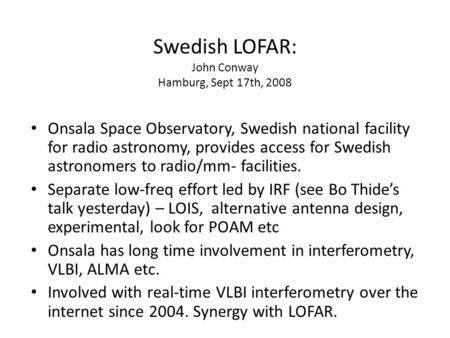 Swedish LOFAR: John Conway Hamburg, Sept 17th, 2008 Onsala Space Observatory, Swedish national facility for radio astronomy, provides access for Swedish.