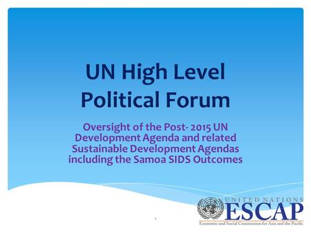 UN High Level Political Forum Oversight of the Post- 2015 UN Development Agenda and related Sustainable Development Agendas including the Samoa SIDS Outcomes.