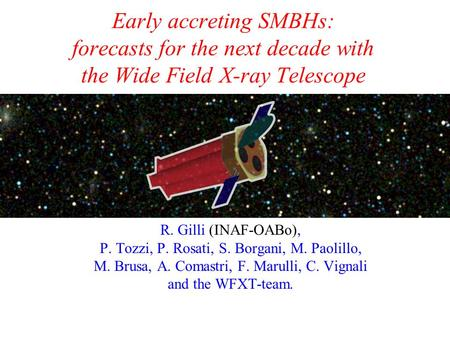 Early accreting SMBHs: forecasts for the next decade with the Wide Field X-ray Telescope R. Gilli (INAF-OABo), P. Tozzi, P. Rosati, S. Borgani, M. Paolillo,