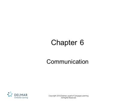 Copyright 2012 Delmar, a part of Cengage Learning. All Rights Reserved. Chapter 6 Communication.