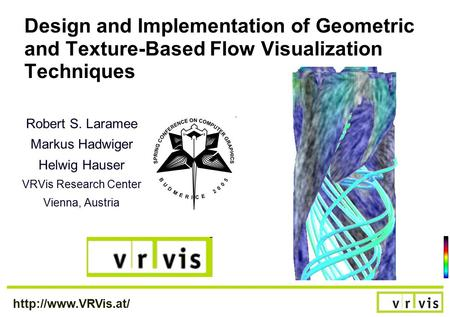 Design and Implementation of Geometric and Texture-Based Flow Visualization Techniques Robert S. Laramee Markus Hadwiger Helwig Hauser.