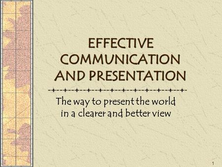 1 EFFECTIVE COMMUNICATION AND PRESENTATION The way to present the world in a clearer and better view.