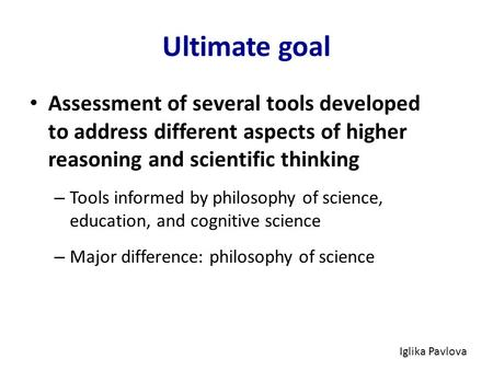 Ultimate goal Assessment of several tools developed to address different aspects of higher reasoning and scientific thinking – Tools informed by philosophy.