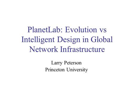 PlanetLab: Evolution vs Intelligent Design in Global Network Infrastructure Larry Peterson Princeton University.
