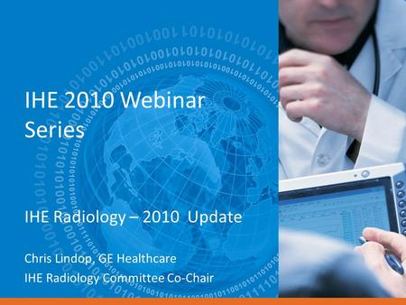 IHE 2010 Webinar Series IHE Radiology – 2010 Update Chris Lindop, GE Healthcare IHE Radiology Committee Co-Chair.