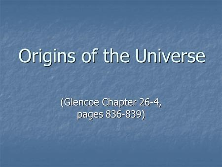 Origins of the Universe (Glencoe Chapter 26-4, pages 836-839)