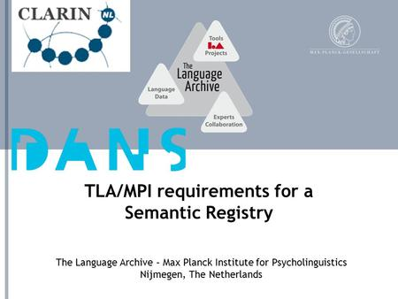 The Language Archive – Max Planck Institute for Psycholinguistics Nijmegen, The Netherlands TLA/MPI requirements for a Semantic Registry.