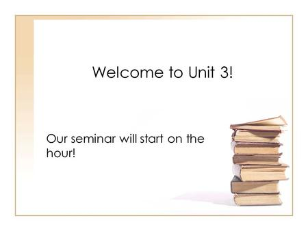Welcome to Unit 3! Our seminar will start on the hour!