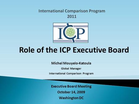 Executive Board Meeting October 14, 2009 Washington DC Role of the ICP Executive Board Michel Mouyelo-Katoula Global Manager International Comparison Program.