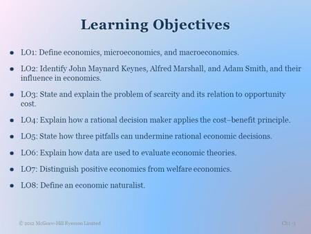 Learning ObjectivesLearning Objectives  LO1: Define economics, microeconomics, and macroeconomics.  LO2: Identify John Maynard Keynes, Alfred Marshall,