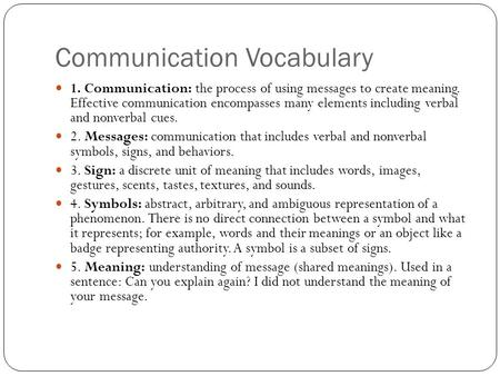 Communication Vocabulary 1. Communication: the process of using messages to create meaning. Effective communication encompasses many elements including.
