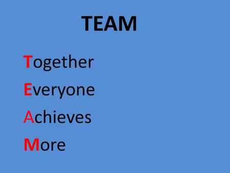 TEAM Together Everyone Achieves More. TEAM Is a group of people with various complementary skills, WORKING TOGETHER towards a common VISION.