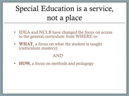Special Education is a service, not a place IDEA and NCLB have changed the focus on access to the general curriculum from WHERE to: WHAT, a focus on what.