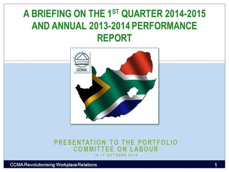 PRESENTATION TO THE PORTFOLIO COMMITTEE ON LABOUR 16-17 OCTOBER 2014 A BRIEFING ON THE 1 ST QUARTER 2014-2015 AND ANNUAL 2013-2014 PERFORMANCE REPORT 1.
