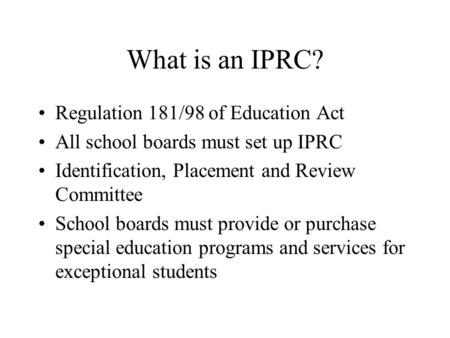 What is an IPRC? Regulation 181/98 of Education Act All school boards must set up IPRC Identification, Placement and Review Committee School boards must.