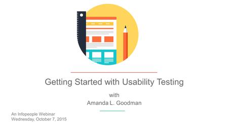 1 Getting Started with Usability Testing Amanda L. Goodman with An Infopeople Webinar Wednesday, October 7, 2015.