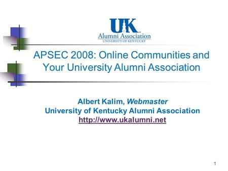 1 APSEC 2008: Online Communities and Your University Alumni Association Albert Kalim, Webmaster University of Kentucky Alumni Association