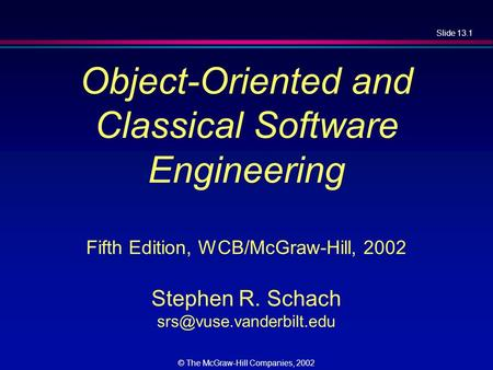 Slide 13.1 © The McGraw-Hill Companies, 2002 Object-Oriented and Classical Software Engineering Fifth Edition, WCB/McGraw-Hill, 2002 Stephen R. Schach.