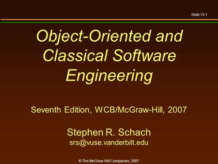 Slide 13.1 © The McGraw-Hill Companies, 2007 Object-Oriented and Classical Software Engineering Seventh Edition, WCB/McGraw-Hill, 2007 Stephen R. Schach.