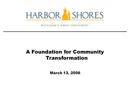 A Foundation for Community Transformation March 13, 2006.