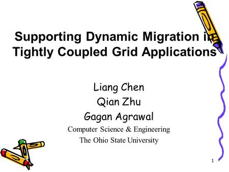 1 Supporting Dynamic Migration in Tightly Coupled Grid Applications Liang Chen Qian Zhu Gagan Agrawal Computer Science & Engineering The Ohio State University.