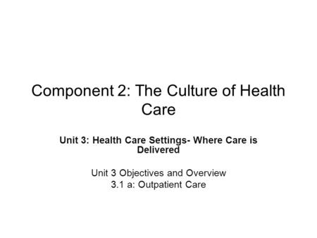 Component 2: The Culture of Health Care Unit 3: Health Care Settings- Where Care is Delivered Unit 3 Objectives and Overview 3.1 a: Outpatient Care.