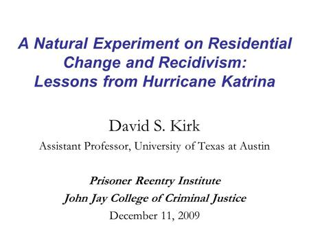 A Natural Experiment on Residential Change and Recidivism: Lessons from Hurricane Katrina David S. Kirk Assistant Professor, University of Texas at Austin.