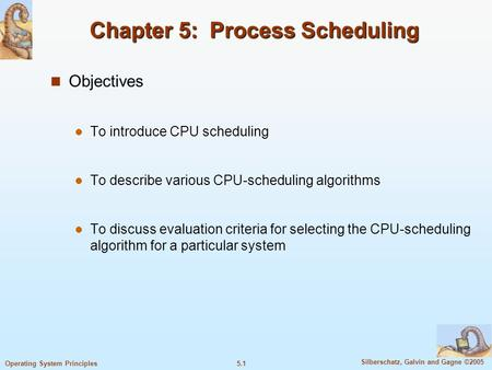 5.1 Silberschatz, Galvin and Gagne ©2005 Operating System Principles Chapter 5: Process Scheduling Objectives To introduce CPU scheduling To describe various.