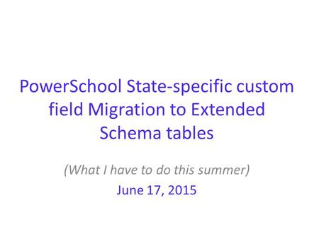 PowerSchool State-specific custom field Migration to Extended Schema tables (What I have to do this summer) June 17, 2015.