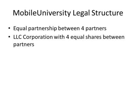 MobileUniversity Legal Structure Equal partnership between 4 partners LLC Corporation with 4 equal shares between partners.