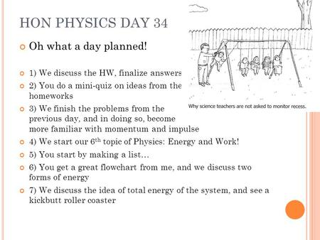 HON PHYSICS DAY 34 Oh what a day planned! 1) We discuss the HW, finalize answers 2) You do a mini-quiz on ideas from the homeworks 3) We finish the problems.