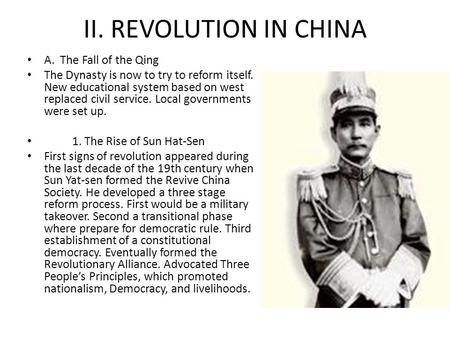 II. REVOLUTION IN CHINA A. The Fall of the Qing The Dynasty is now to try to reform itself. New educational system based on west replaced civil service.