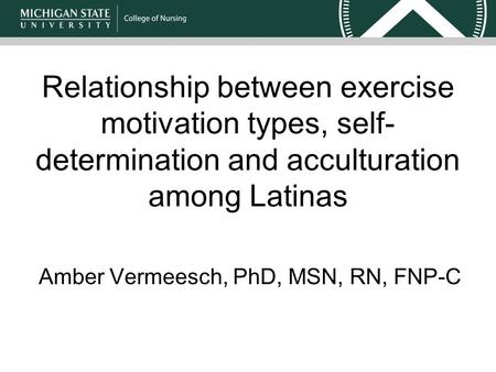 Relationship between exercise motivation types, self- determination and acculturation among Latinas Amber Vermeesch, PhD, MSN, RN, FNP-C.