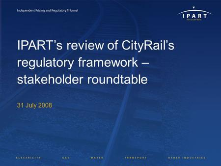 IPART's review of CityRail's regulatory framework – stakeholder roundtable 31 July 2008.
