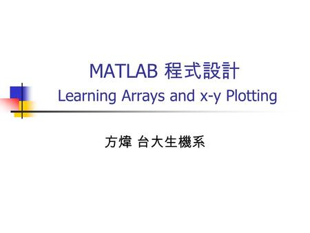 MATLAB 程式設計 Learning Arrays and x-y Plotting 方煒 台大生機系.