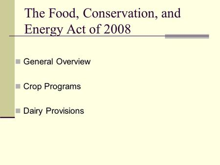 The Food, Conservation, and Energy Act of 2008 General Overview Crop Programs Dairy Provisions.