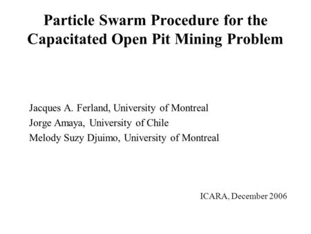 Particle Swarm Procedure for the Capacitated Open Pit Mining Problem Jacques A. Ferland, University of Montreal Jorge Amaya, University of Chile Melody.