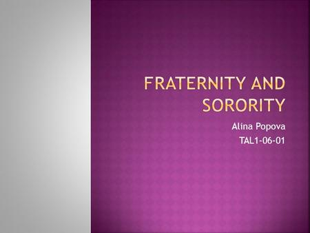 Alina Popova TAL1-06-01. (from the Latin words frater and soror, meaning brother and sister respectively) are fraternal socia organizations for undergraduate.