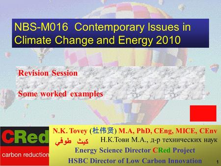 1 NBS-M016 Contemporary Issues in Climate Change and Energy 2010 Revision Session Some worked examples N.K. Tovey ( 杜伟贤 ) M.A, PhD, CEng, MICE, CEnv Н.К.Тови.
