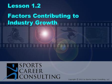 Lesson 1.2 Factors Contributing to Industry Growth Copyright © 2013 by Sports Career Consulting, LLC.