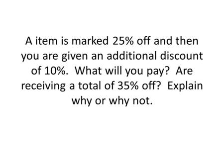 A item is marked 25% off and then you are given an additional discount of 10%. What will you pay? Are receiving a total of 35% off? Explain why or why.