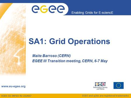 EGEE-III INFSO-RI-222667 Enabling Grids for E-sciencE www.eu-egee.org EGEE and gLite are registered trademarks SA1: Grid Operations Maite Barroso (CERN)