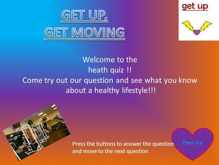 Welcome to the heath quiz !! Come try out our question and see what you know about a healthy lifestyle!!! Press me Press the buttons to answer the question.