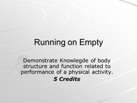 Running on Empty Demonstrate Knowlegde of body structure and function related to performance of a physical activity. 5 Credits.