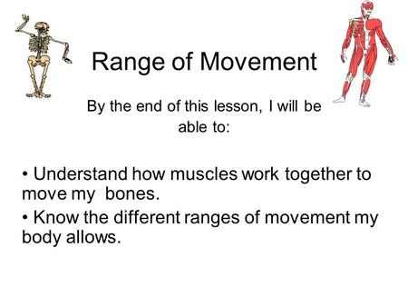 Range of Movement By the end of this lesson, I will be able to: Understand how muscles work together to move my bones. Know the different ranges of movement.