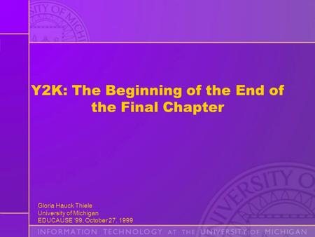 Gloria Hauck Thiele University of Michigan EDUCAUSE '99, October 27, 1999 Y2K: The Beginning of the End of the Final Chapter.